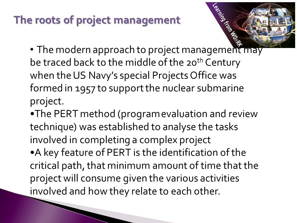 The modern approach to project management may be traced back to the middle of the 20 th Century when the US Navy's special Projects Office was formed in 1957 to support the nuclear submarine project.