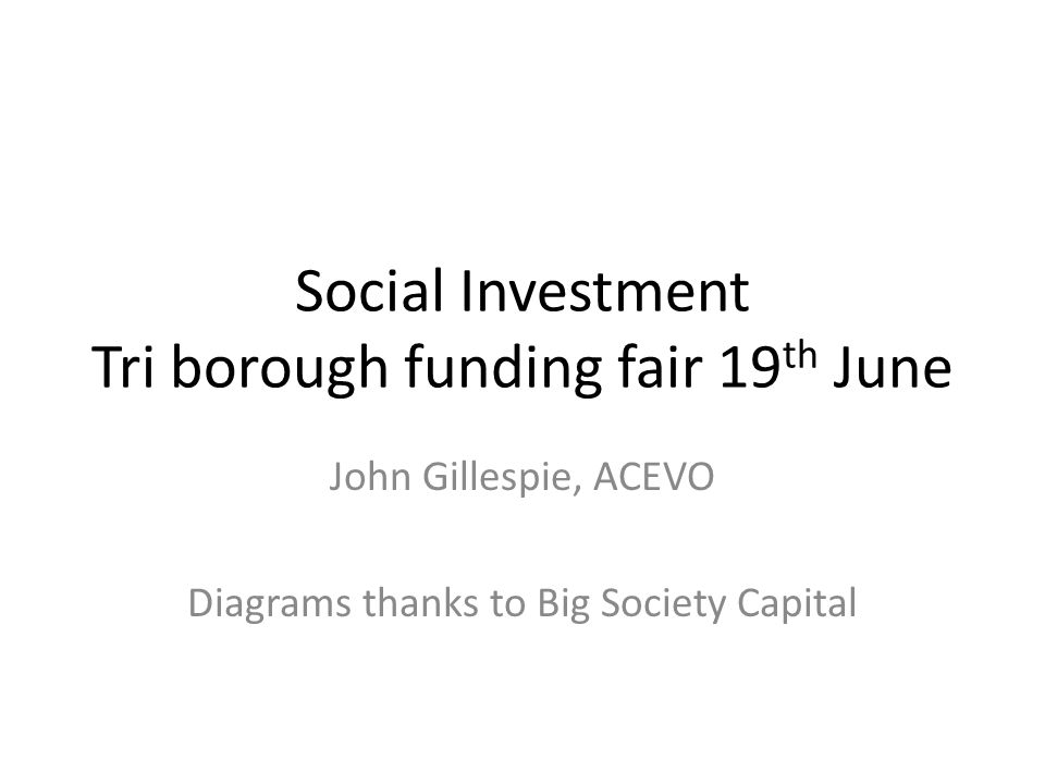 Social Investment Tri borough funding fair 19 th June John Gillespie, ACEVO Diagrams thanks to Big Society Capital
