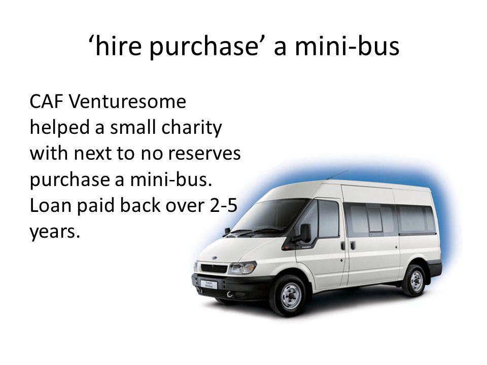 'hire purchase' a mini-bus CAF Venturesome helped a small charity with next to no reserves purchase a mini-bus.