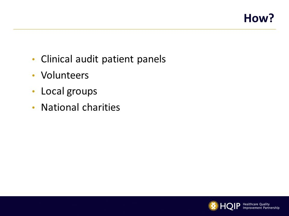 How? Clinical audit patient panels Volunteers Local groups National charities