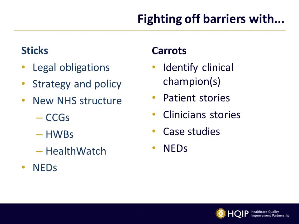 Fighting off barriers with... Sticks Legal obligations Strategy and policy New NHS structure – CCGs – HWBs – HealthWatch NEDs Carrots Identify clinica