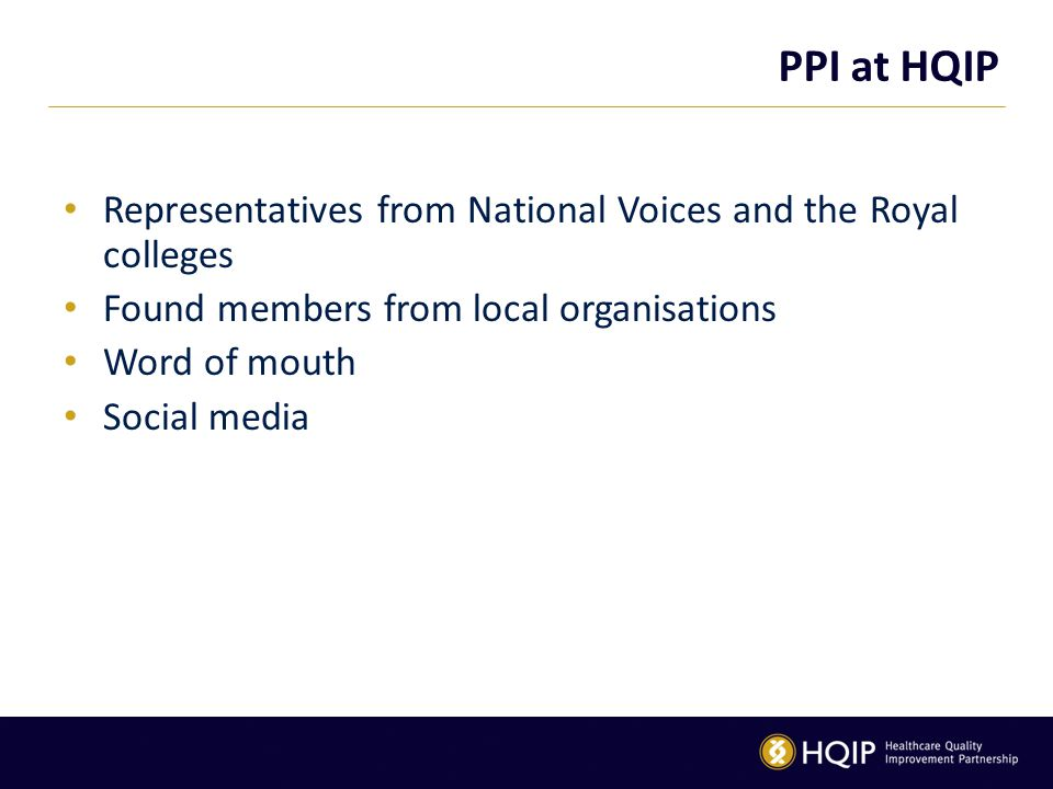PPI at HQIP Representatives from National Voices and the Royal colleges Found members from local organisations Word of mouth Social media