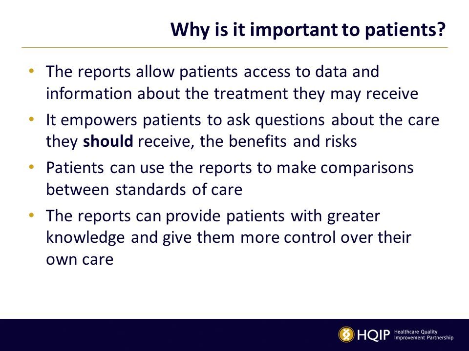 Why is it important to patients? The reports allow patients access to data and information about the treatment they may receive It empowers patients t