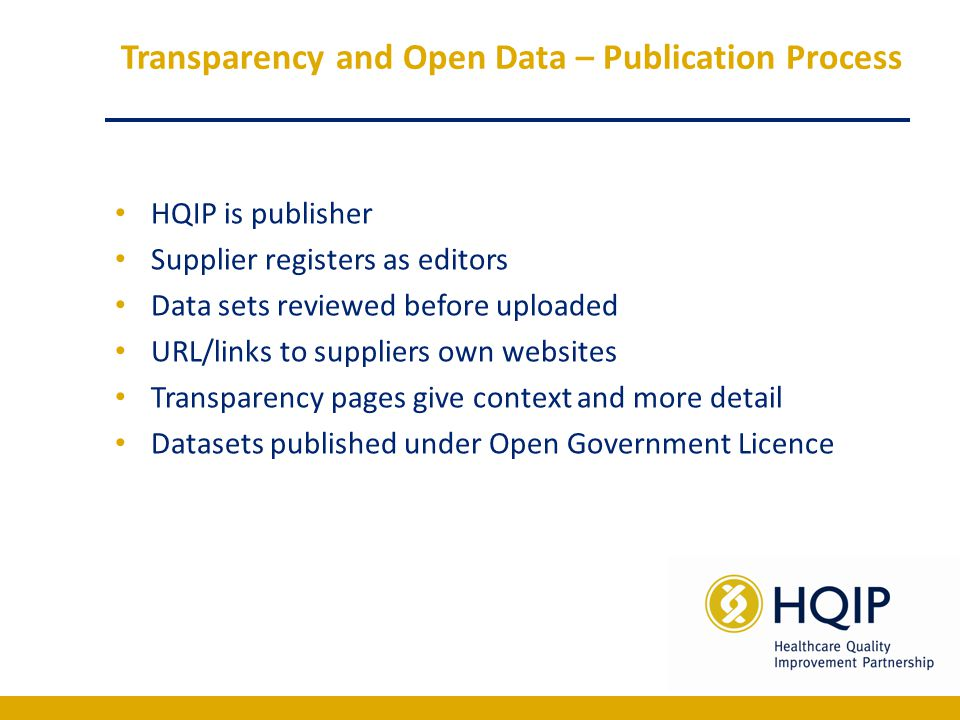 Transparency and Open Data – Publication Process HQIP is publisher Supplier registers as editors Data sets reviewed before uploaded URL/links to suppliers own websites Transparency pages give context and more detail Datasets published under Open Government Licence