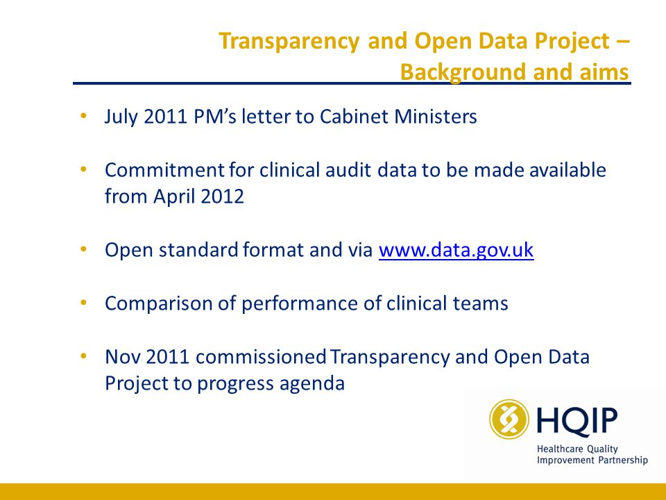 Transparency and Open Data Project – Background and aims July 2011 PM's letter to Cabinet Ministers Commitment for clinical audit data to be made available from April 2012 Open standard format and via www.data.gov.ukwww.data.gov.uk Comparison of performance of clinical teams Nov 2011 commissioned Transparency and Open Data Project to progress agenda