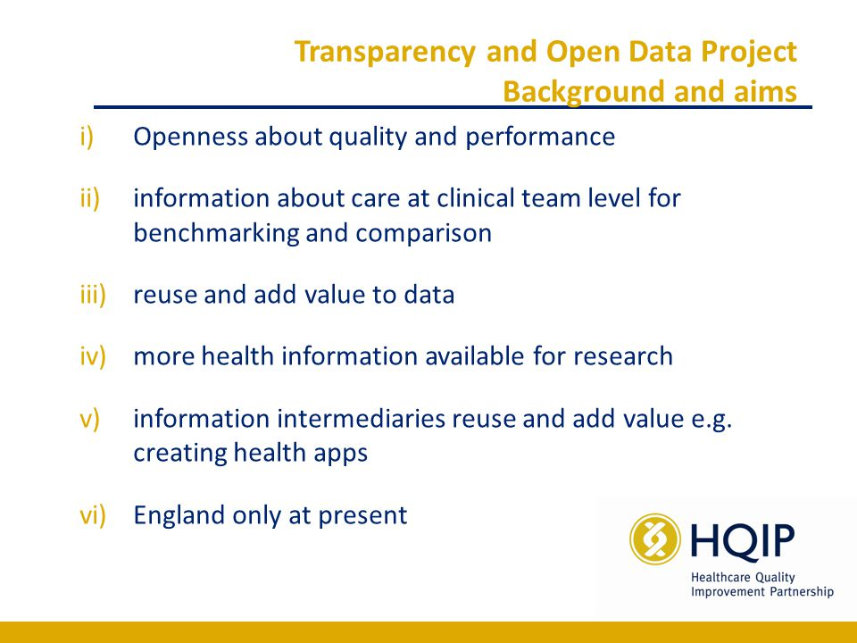 Transparency and Open Data Project Background and aims i)Openness about quality and performance ii)information about care at clinical team level for benchmarking and comparison iii)reuse and add value to data iv)more health information available for research v)information intermediaries reuse and add value e.g.