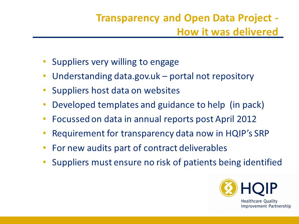 Transparency and Open Data Project - How it was delivered Suppliers very willing to engage Understanding data.gov.uk – portal not repository Suppliers host data on websites Developed templates and guidance to help (in pack) Focussed on data in annual reports post April 2012 Requirement for transparency data now in HQIP's SRP For new audits part of contract deliverables Suppliers must ensure no risk of patients being identified
