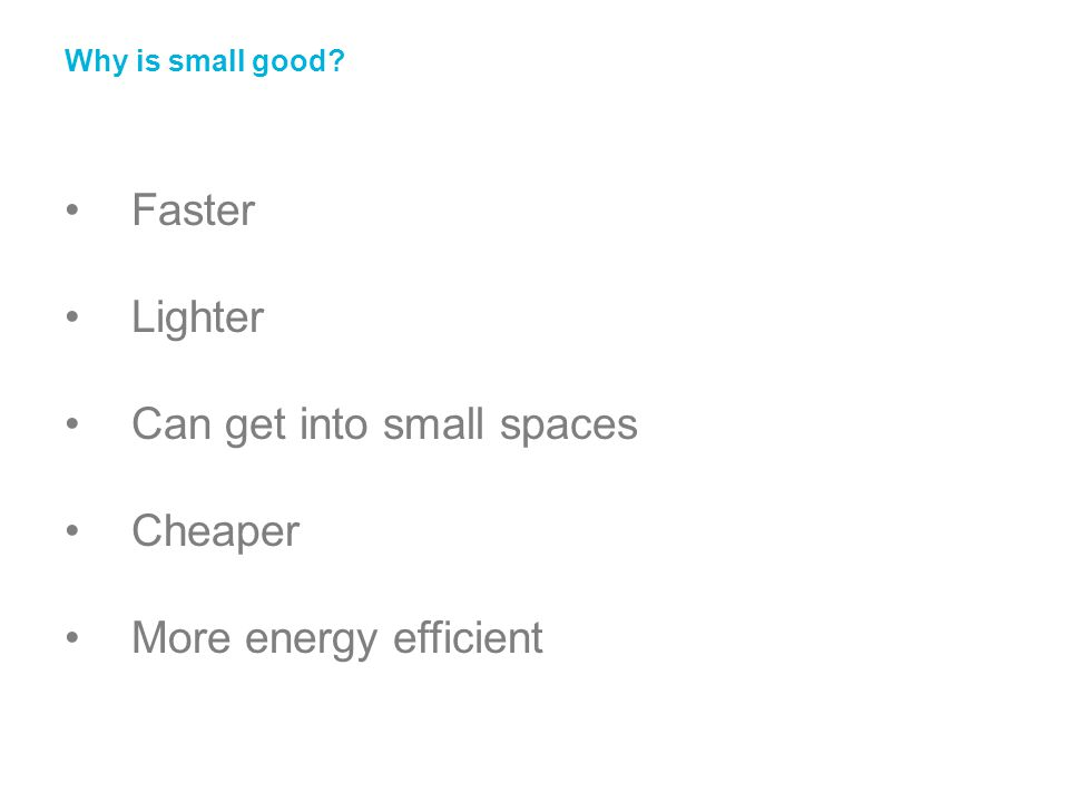 Faster Lighter Can get into small spaces Cheaper More energy efficient