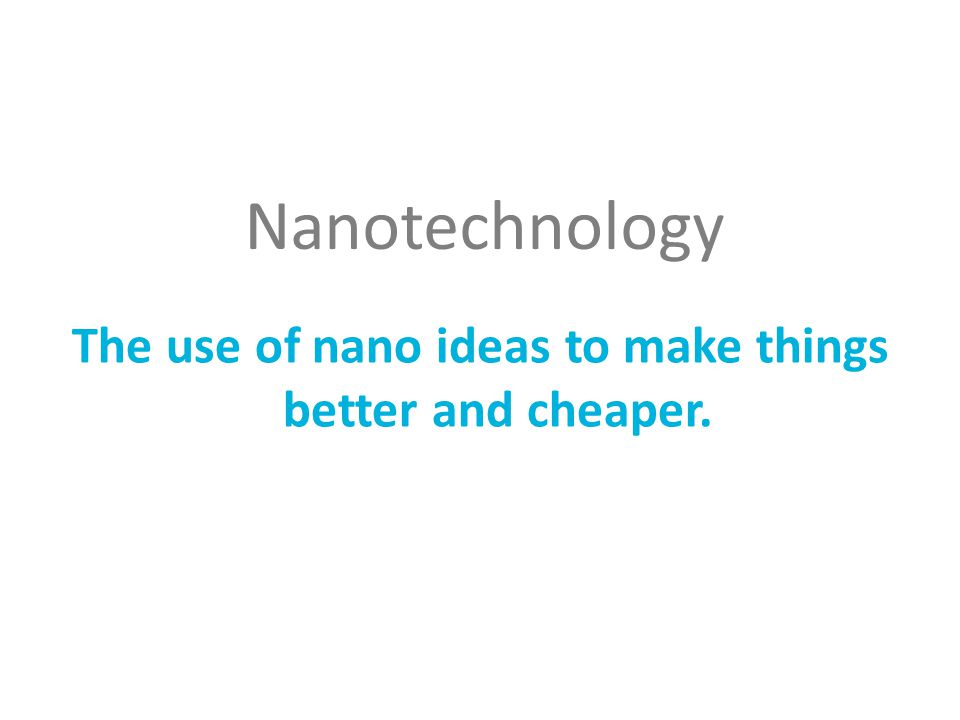 Nanotechnology The use of nano ideas to make things better and cheaper.