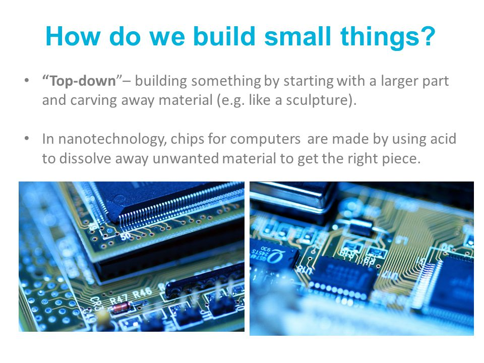 """How do we build small things? """"Top-down""""– building something by starting with a larger part and carving away material (e.g. like a sculpture). In nano"""