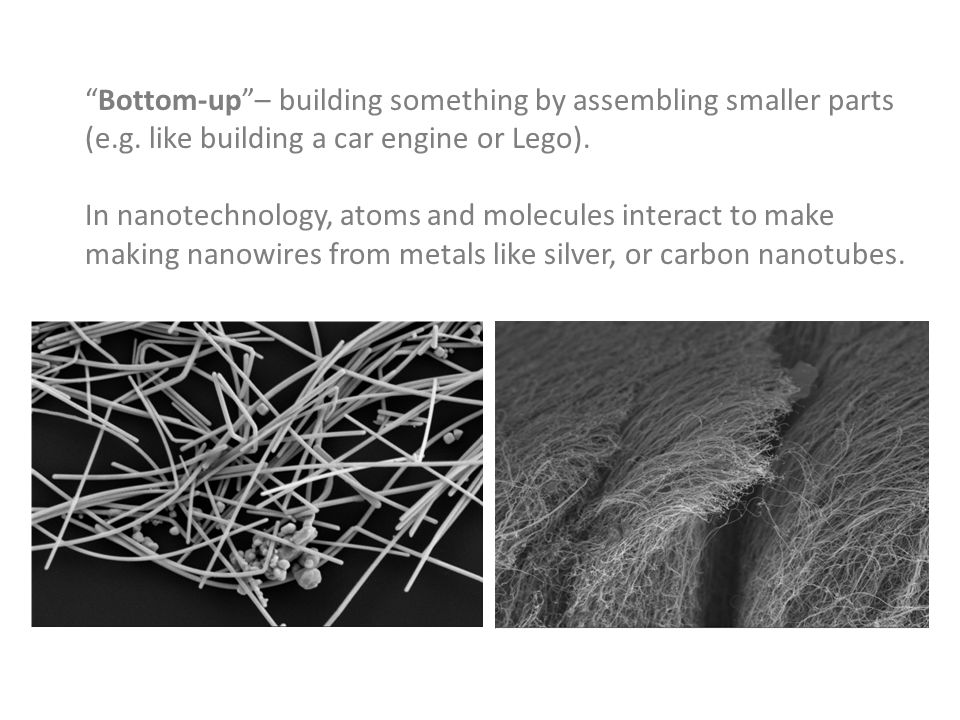"""""""Bottom-up""""– building something by assembling smaller parts (e.g. like building a car engine or Lego). In nanotechnology, atoms and molecules interact"""