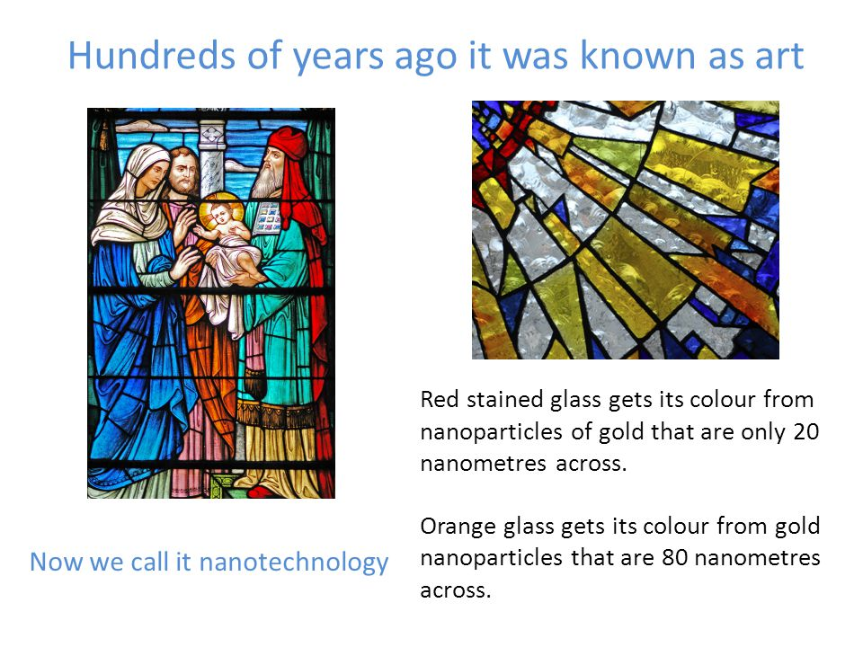 Hundreds of years ago it was known as art Now we call it nanotechnology Red stained glass gets its colour from nanoparticles of gold that are only 20