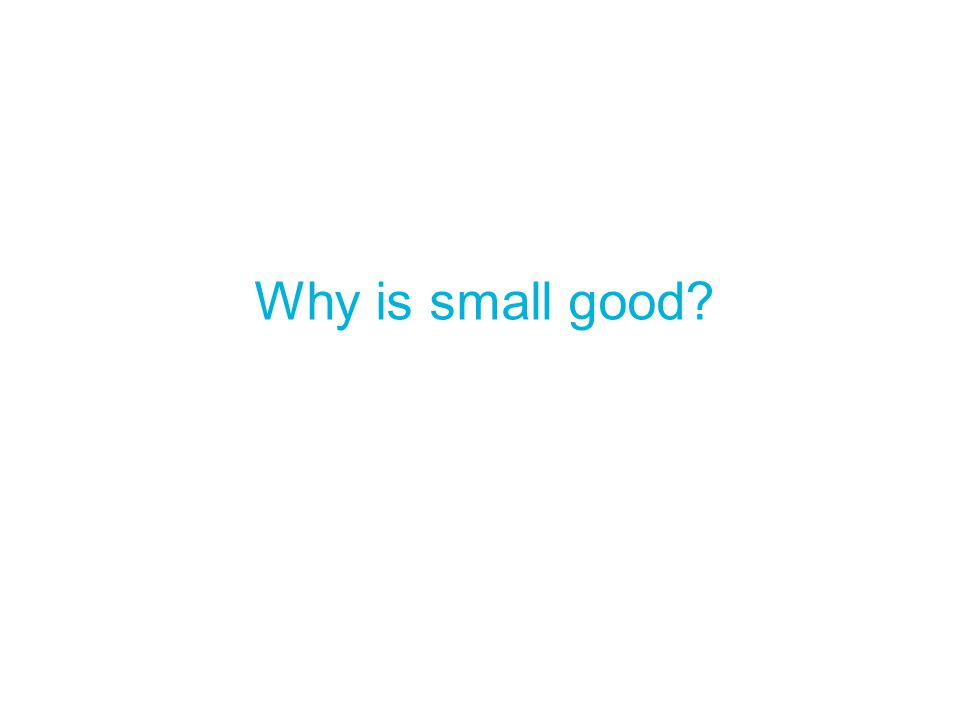 Why is small good?