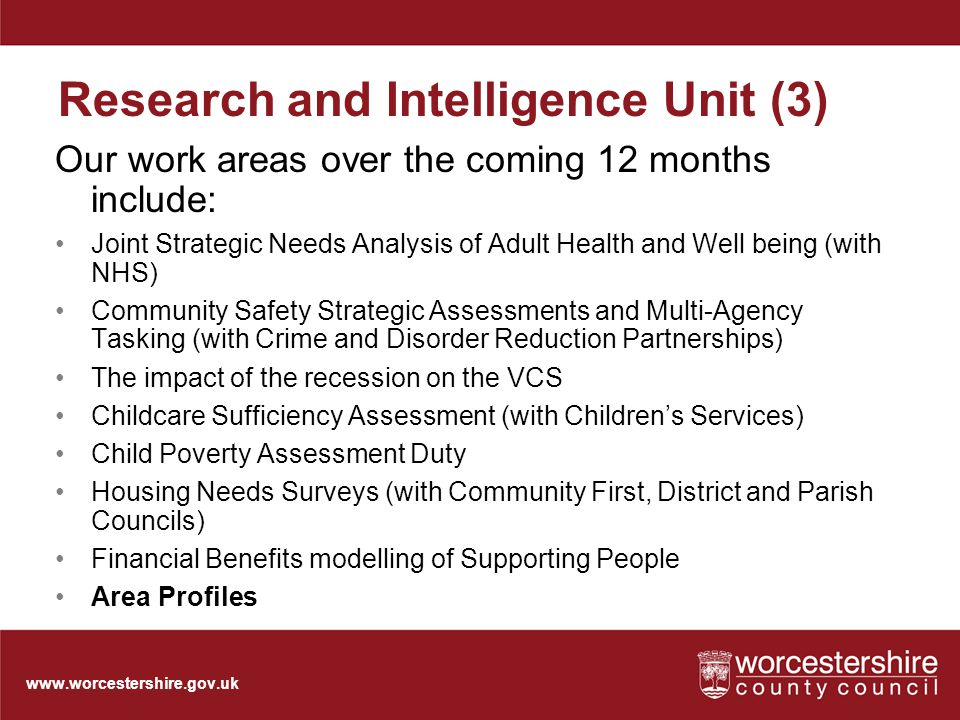 www.worcestershire.gov.uk Research and Intelligence Unit (3) Our work areas over the coming 12 months include: Joint Strategic Needs Analysis of Adult Health and Well being (with NHS) Community Safety Strategic Assessments and Multi-Agency Tasking (with Crime and Disorder Reduction Partnerships) The impact of the recession on the VCS Childcare Sufficiency Assessment (with Children's Services) Child Poverty Assessment Duty Housing Needs Surveys (with Community First, District and Parish Councils) Financial Benefits modelling of Supporting People Area Profiles