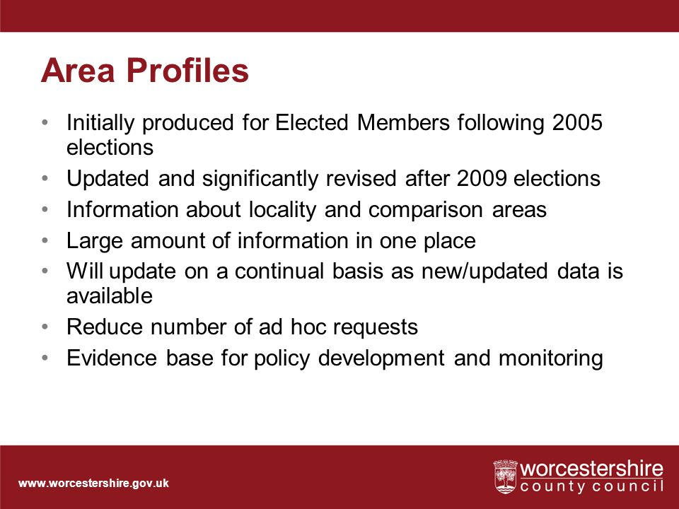 www.worcestershire.gov.uk Area Profiles Initially produced for Elected Members following 2005 elections Updated and significantly revised after 2009 elections Information about locality and comparison areas Large amount of information in one place Will update on a continual basis as new/updated data is available Reduce number of ad hoc requests Evidence base for policy development and monitoring