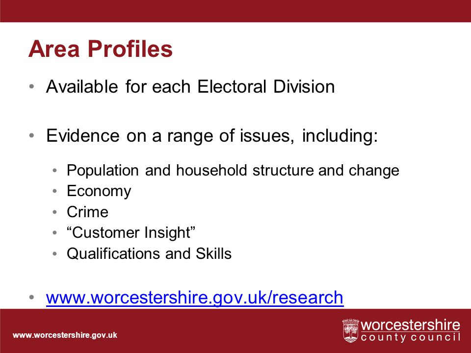 www.worcestershire.gov.uk Area Profiles Available for each Electoral Division Evidence on a range of issues, including: Population and household structure and change Economy Crime Customer Insight Qualifications and Skills www.worcestershire.gov.uk/research