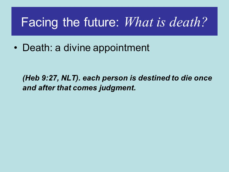Death: a divine appointment (Heb 9:27, NLT).