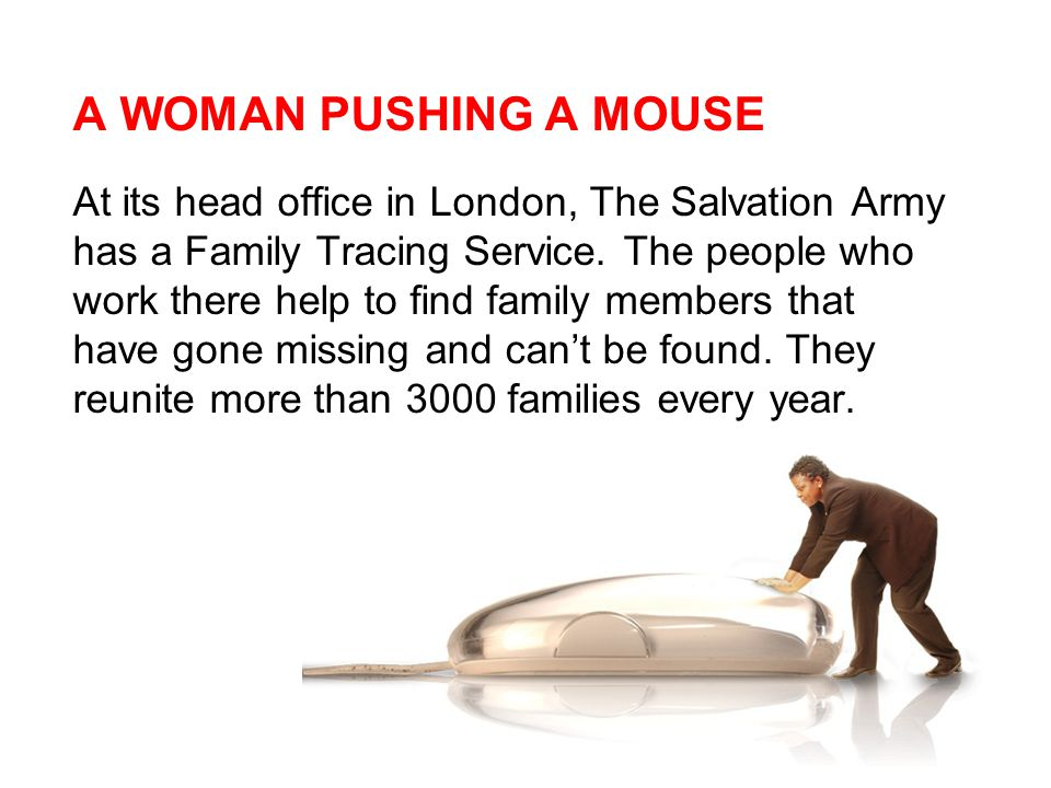 A WOMAN PUSHING A MOUSE At its head office in London, The Salvation Army has a Family Tracing Service.
