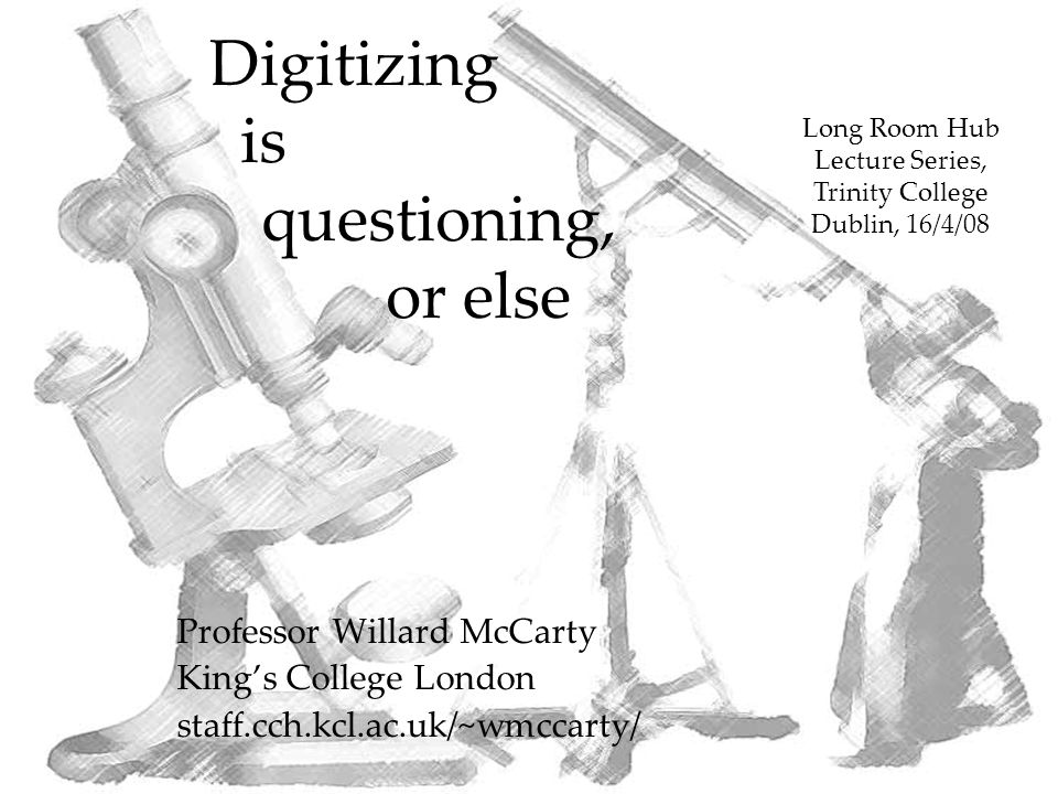 Digitizing is questioning, or else Professor Willard McCarty King's College London staff.cch.kcl.ac.uk/~wmccarty/ Long Room Hub Lecture Series, Trinity College Dublin, 16/4/08