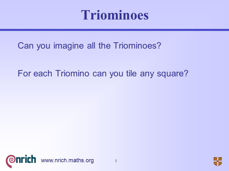 4 www.nrich.maths.org Triominoes (Oct 2000) A triomino is a flat L shape made from 3 square tiles.