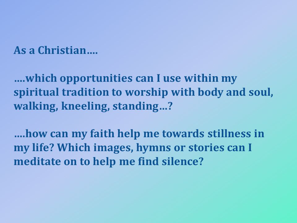 As a Christian…. ….which opportunities can I use within my spiritual tradition to worship with body and soul, walking, kneeling, standing…? ….how can