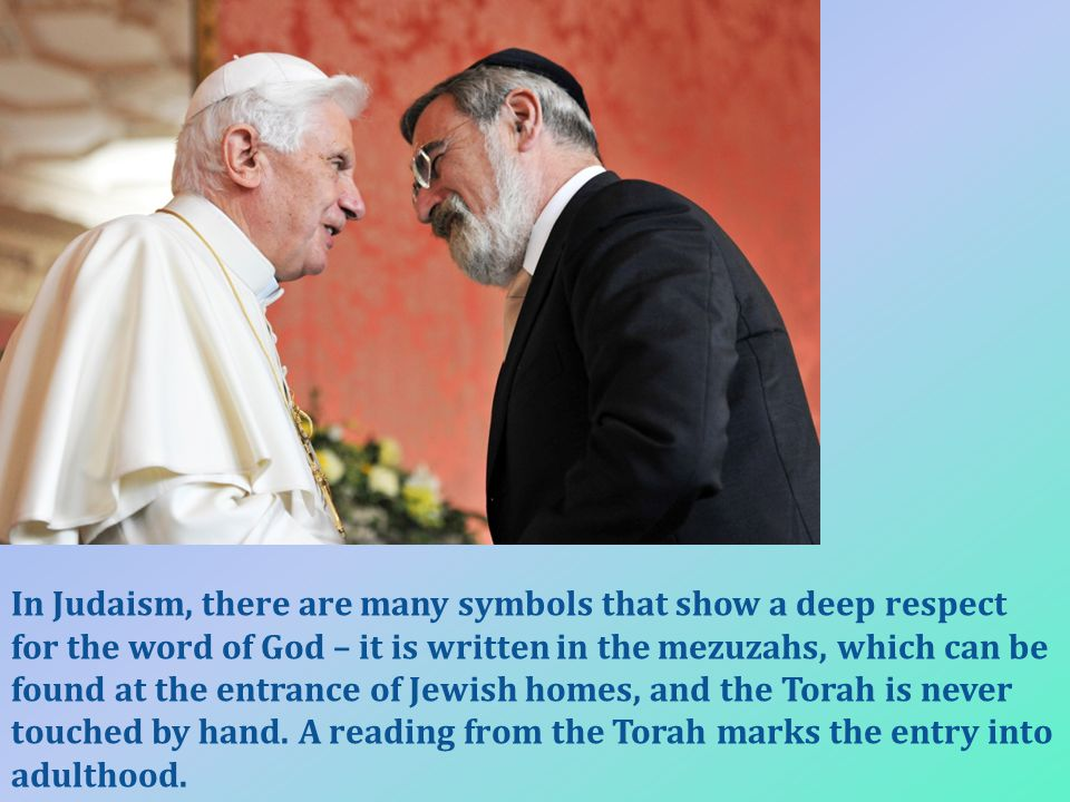 In Judaism, there are many symbols that show a deep respect for the word of God – it is written in the mezuzahs, which can be found at the entrance of Jewish homes, and the Torah is never touched by hand.