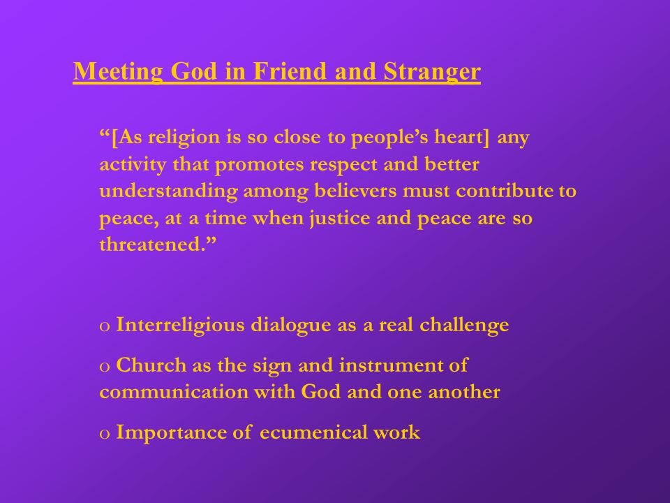 Meeting God in Friend and Stranger [As religion is so close to people's heart] any activity that promotes respect and better understanding among believers must contribute to peace, at a time when justice and peace are so threatened. o Interreligious dialogue as a real challenge o Church as the sign and instrument of communication with God and one another o Importance of ecumenical work