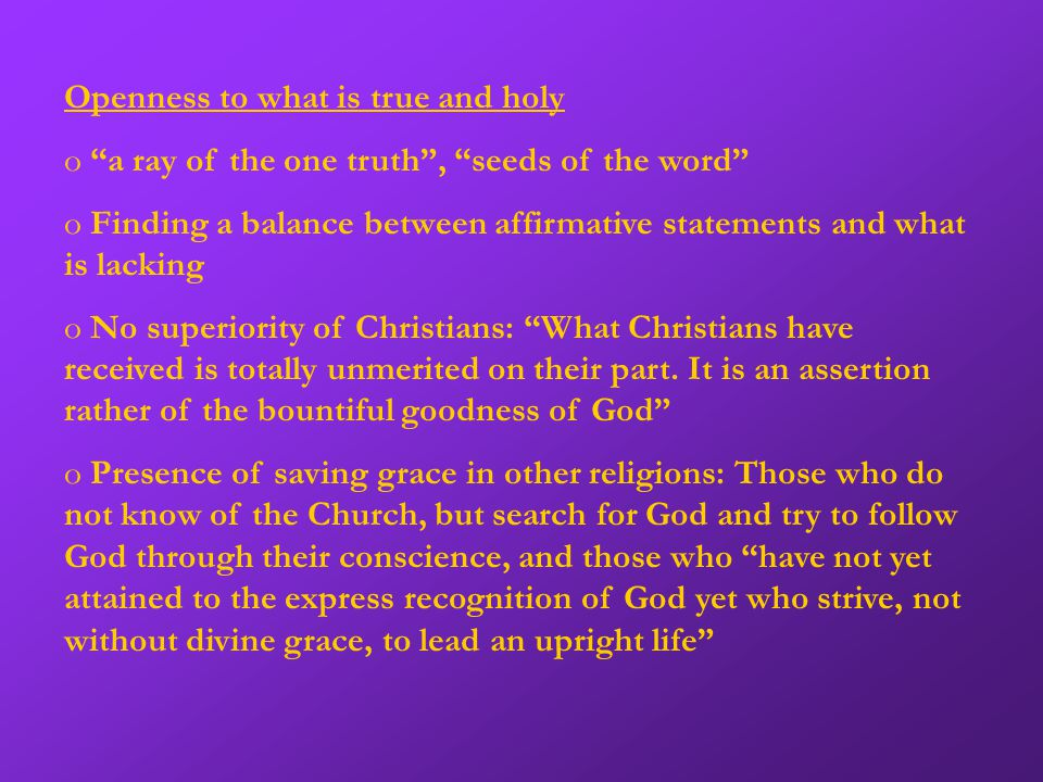 Openness to what is true and holy (continued) o The Spirit is at work in all religions o Through the same spirit, we are deeply related and at the same time sadly distant o The Church has an active role in the salvation of all people, it is not just passively related o Special relationship to each religion o Dialogue with all religions is appropriate and fruitful