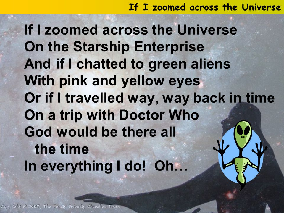 If I zoomed across the Universe On the Starship Enterprise And if I chatted to green aliens With pink and yellow eyes Or if I travelled way, way back in time On a trip with Doctor Who God would be there all the time In everything I do.