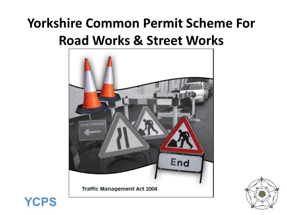 YCPS Introduction The Yorkshire Common Permit Scheme for Road Works and Street Works is made pursuant to Part 3 of the TMA 2004, Sections 32 - 39 and the Traffic Management Permit Schemes (England) Regulations 2007, Statutory Instrument 2007, No.