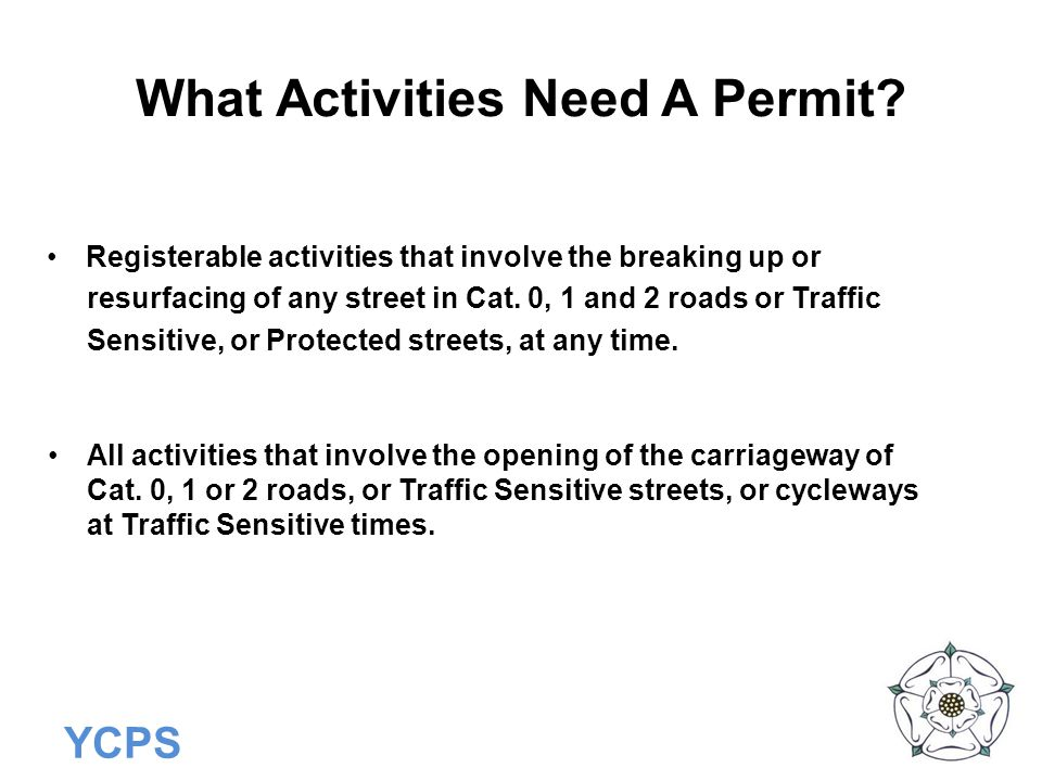 YCPS What Activities Need A Permit? Registerable activities that involve the breaking up or resurfacing of any street in Cat. 0, 1 and 2 roads or Traf