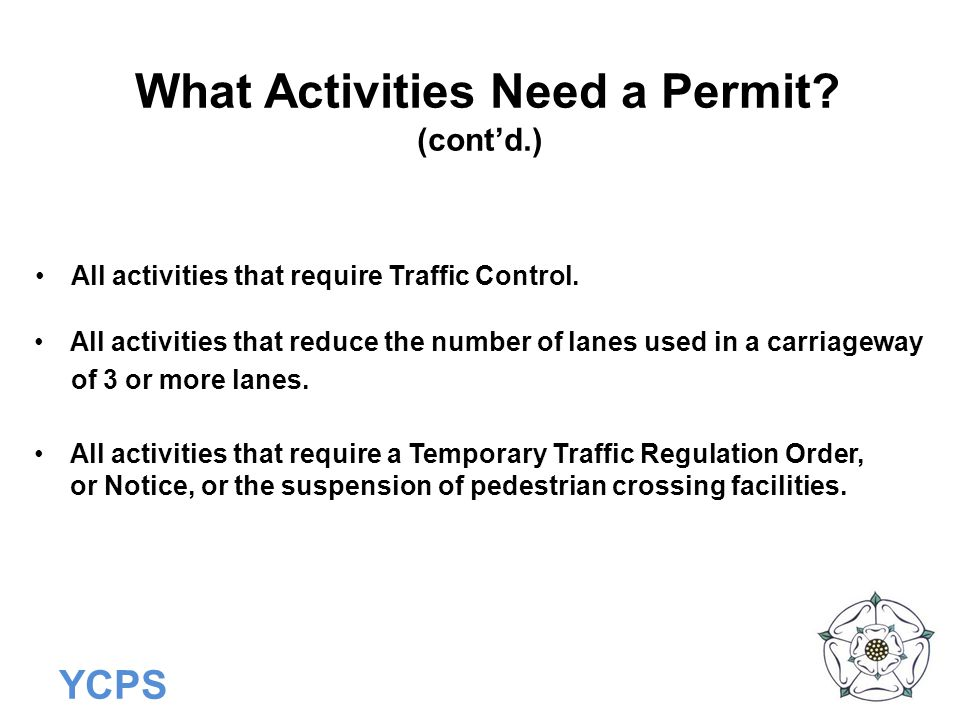 YCPS What Activities Need a Permit? (cont'd.) All activities that require Traffic Control. All activities that reduce the number of lanes used in a ca