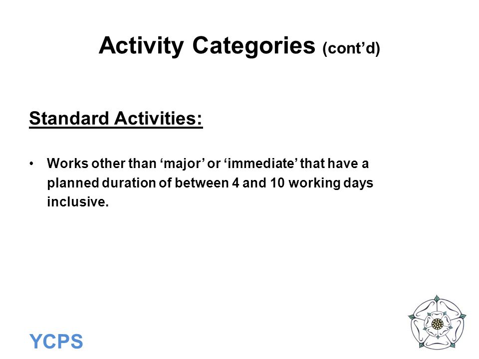 YCPS Activity Categories (cont'd) Standard Activities: Works other than 'major' or 'immediate' that have a planned duration of between 4 and 10 workin