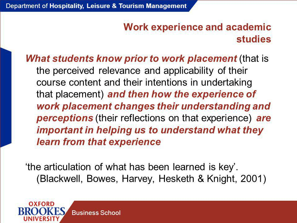 Department of Hospitality, Leisure & Tourism Management Business School Work experience and academic studies What students know prior to work placement (that is the perceived relevance and applicability of their course content and their intentions in undertaking that placement) and then how the experience of work placement changes their understanding and perceptions (their reflections on that experience) are important in helping us to understand what they learn from that experience 'the articulation of what has been learned is key'.
