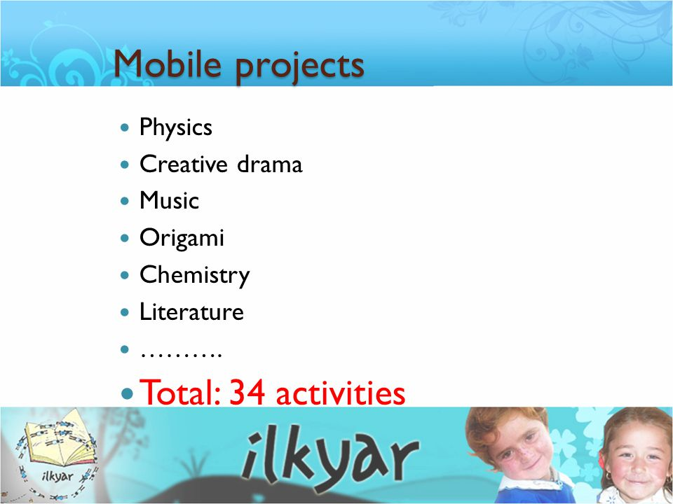 Mobile projects Physics Creative drama Music Origami Chemistry Literature ………. Total: 34 activities