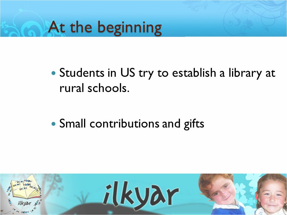 At the beginning In 1998, EFES was re-founded in Turkey with the name İ LKYAR (Aid Foundation for Elementary Schools).