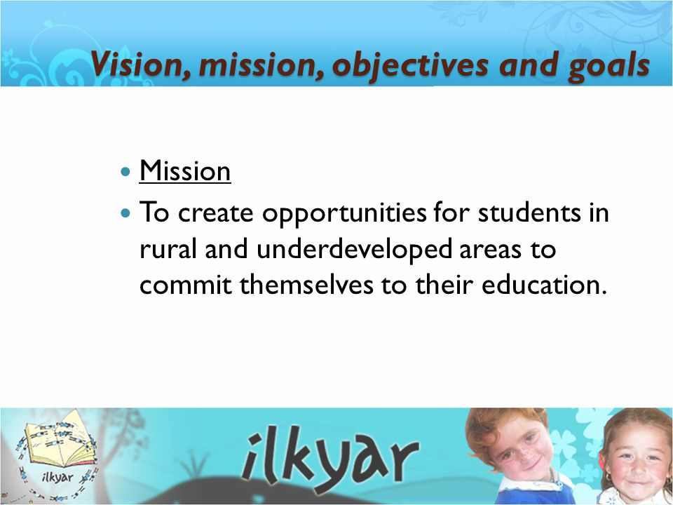 Mission To create opportunities for students in rural and underdeveloped areas to commit themselves to their education. Vision, mission, objectives an