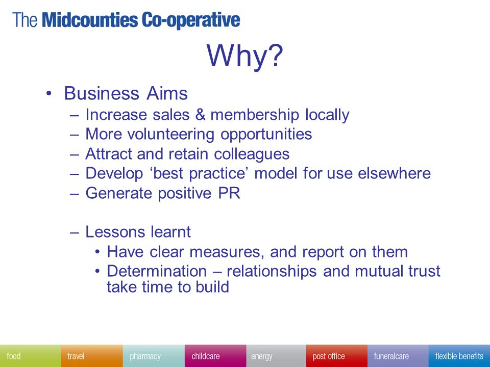 Why? Business Aims –Increase sales & membership locally –More volunteering opportunities –Attract and retain colleagues –Develop 'best practice' model