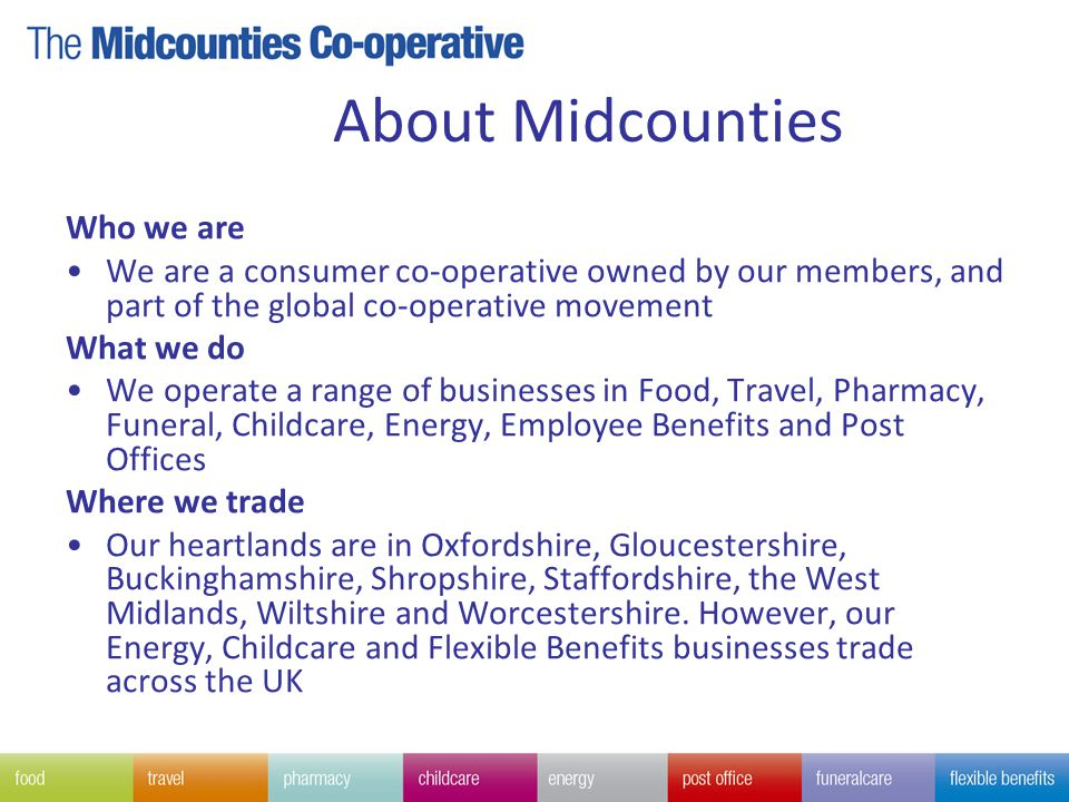 About Midcounties Who we are We are a consumer co-operative owned by our members, and part of the global co-operative movement What we do We operate a range of businesses in Food, Travel, Pharmacy, Funeral, Childcare, Energy, Employee Benefits and Post Offices Where we trade Our heartlands are in Oxfordshire, Gloucestershire, Buckinghamshire, Shropshire, Staffordshire, the West Midlands, Wiltshire and Worcestershire.
