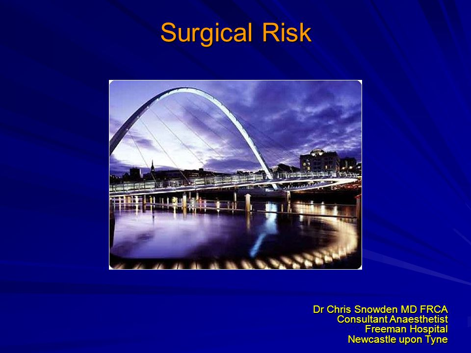 Surgical Risk Dr Chris Snowden MD FRCA Consultant Anaesthetist Freeman Hospital Newcastle upon Tyne