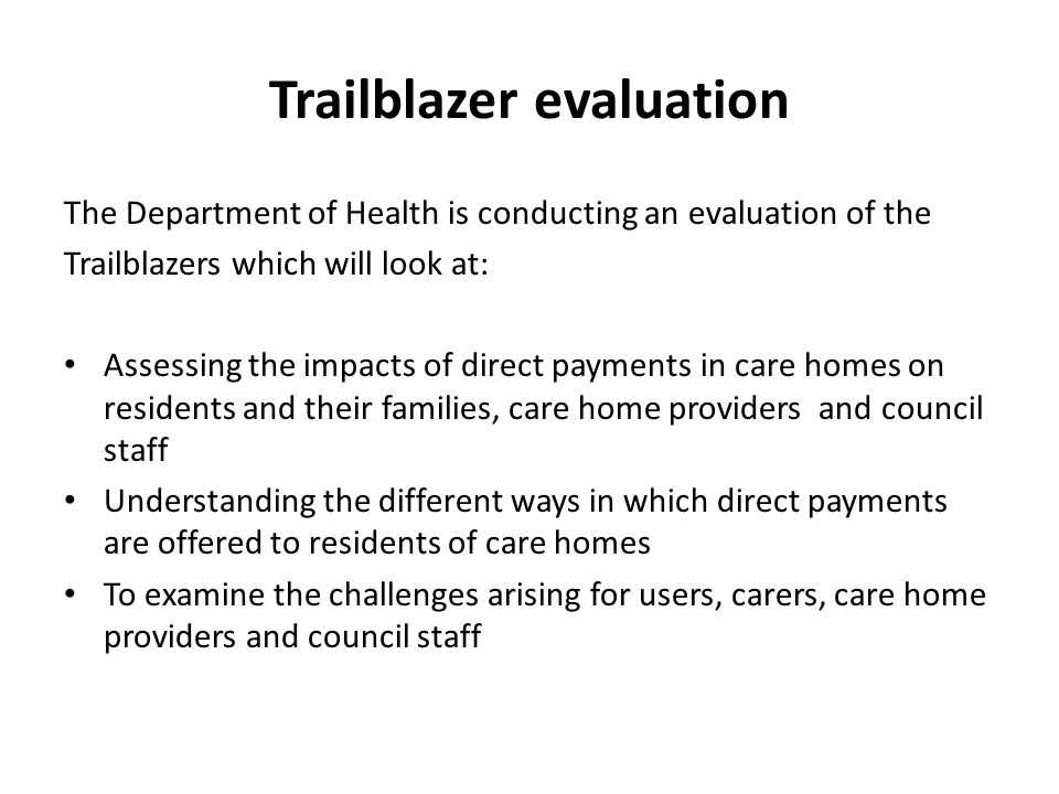 Trailblazer evaluation The Department of Health is conducting an evaluation of the Trailblazers which will look at: Assessing the impacts of direct pa