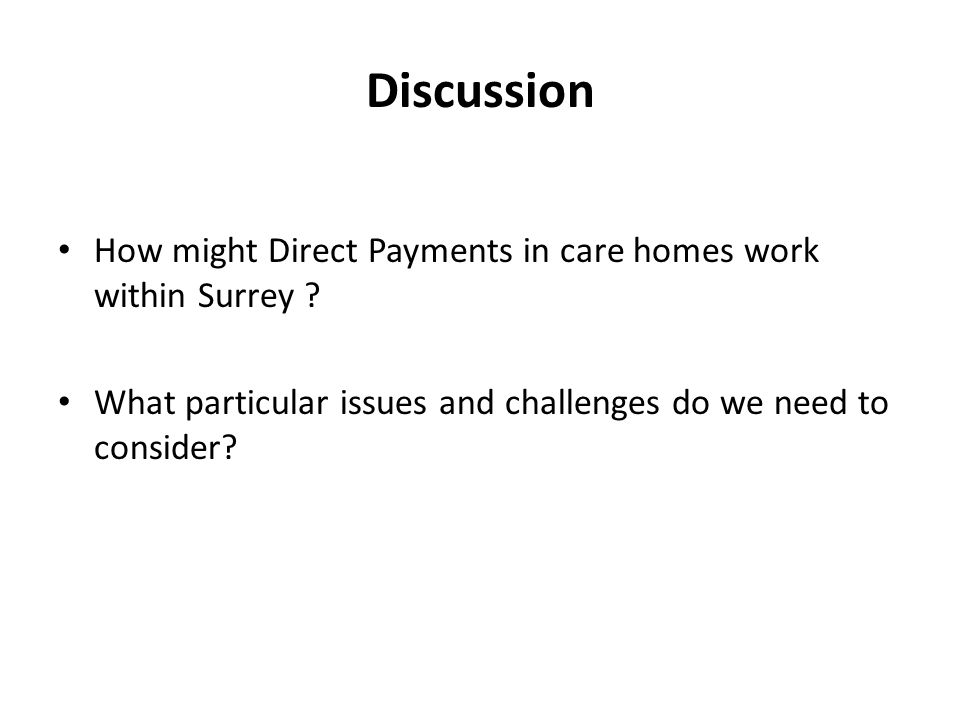 Discussion How might Direct Payments in care homes work within Surrey ? What particular issues and challenges do we need to consider?