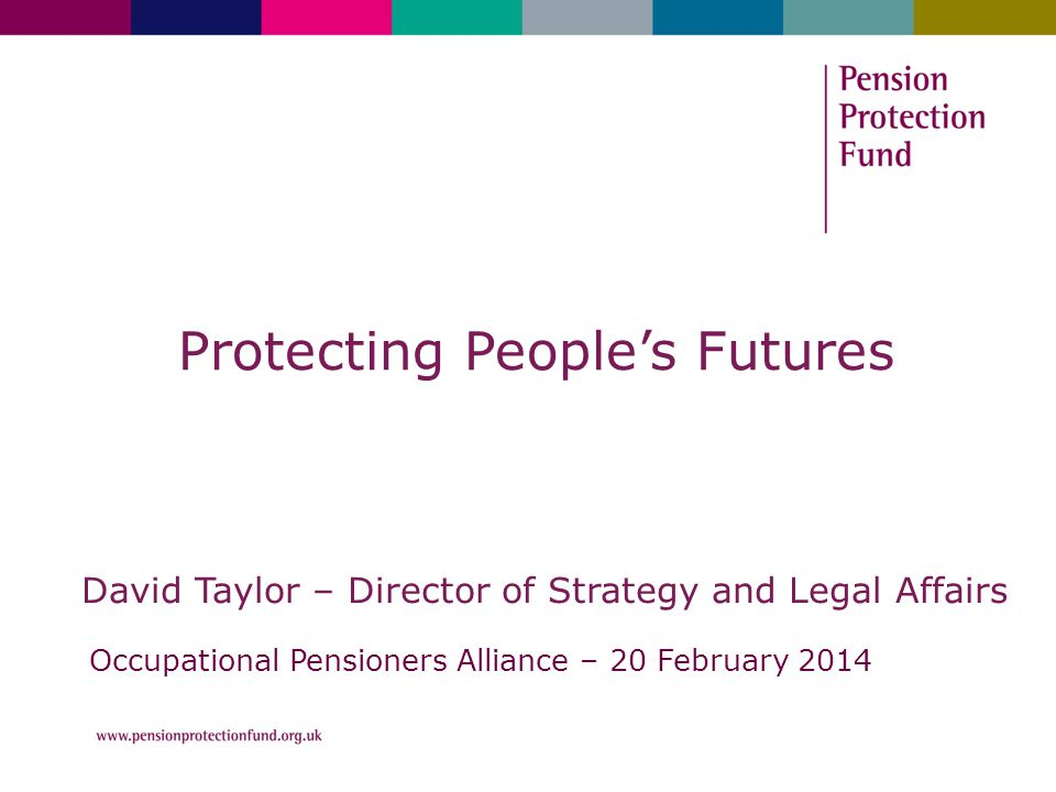 Protecting People's Futures David Taylor – Director of Strategy and Legal Affairs Occupational Pensioners Alliance – 20 February 2014