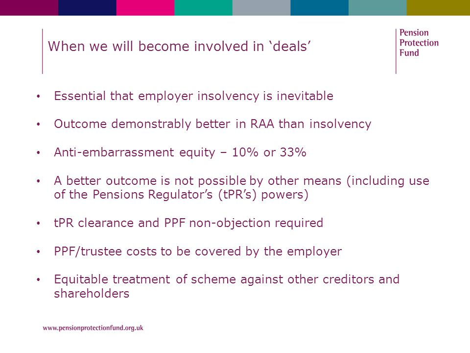 When we will become involved in 'deals' Essential that employer insolvency is inevitable Outcome demonstrably better in RAA than insolvency Anti-embarrassment equity – 10% or 33% A better outcome is not possible by other means (including use of the Pensions Regulator's (tPR's) powers) tPR clearance and PPF non-objection required PPF/trustee costs to be covered by the employer Equitable treatment of scheme against other creditors and shareholders