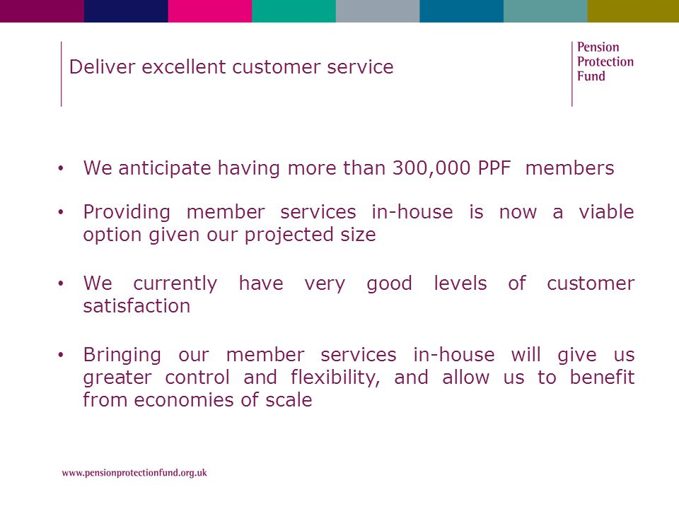 Deliver excellent customer service We anticipate having more than 300,000 PPF members Providing member services in-house is now a viable option given our projected size We currently have very good levels of customer satisfaction Bringing our member services in-house will give us greater control and flexibility, and allow us to benefit from economies of scale