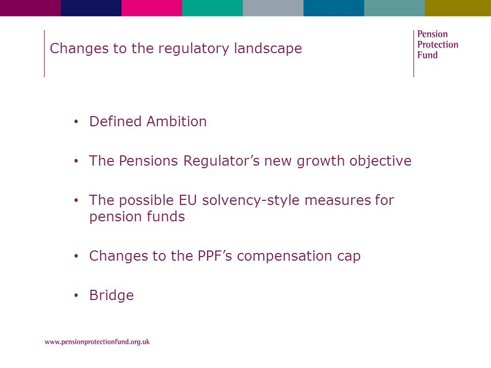 Changes to the regulatory landscape Defined Ambition The Pensions Regulator's new growth objective The possible EU solvency-style measures for pension funds Changes to the PPF's compensation cap Bridge