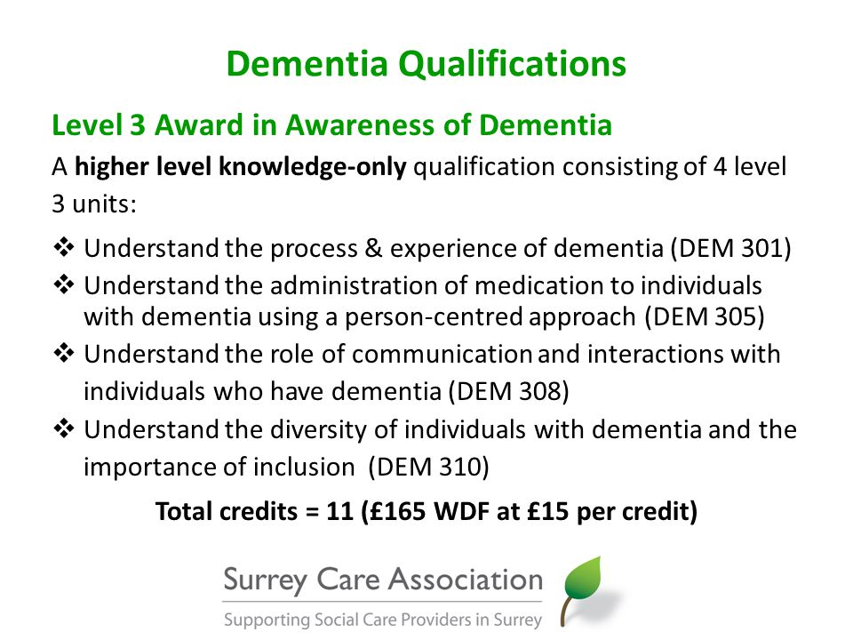 Dementia Qualifications Level 3 Award in Awareness of Dementia A higher level knowledge-only qualification consisting of 4 level 3 units:  Understand