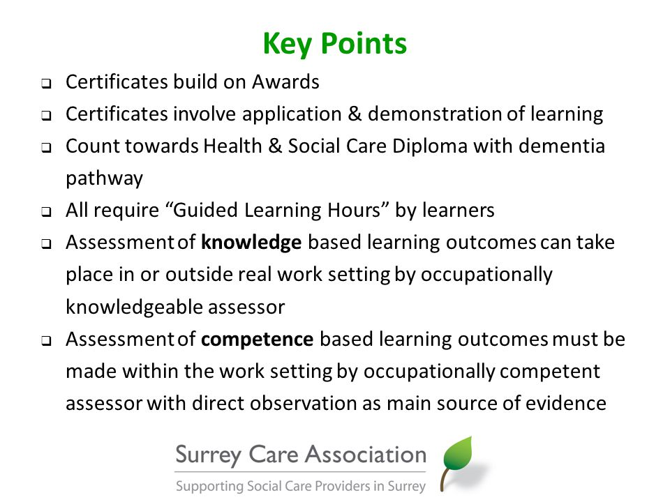 Key Points  Certificates build on Awards  Certificates involve application & demonstration of learning  Count towards Health & Social Care Diploma with dementia pathway  All require Guided Learning Hours by learners  Assessment of knowledge based learning outcomes can take place in or outside real work setting by occupationally knowledgeable assessor  Assessment of competence based learning outcomes must be made within the work setting by occupationally competent assessor with direct observation as main source of evidence