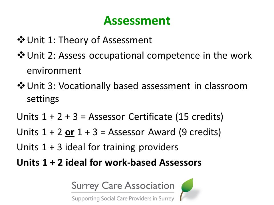 Assessment  Unit 1: Theory of Assessment  Unit 2: Assess occupational competence in the work environment  Unit 3: Vocationally based assessment in classroom settings Units 1 + 2 + 3 = Assessor Certificate (15 credits) Units 1 + 2 or 1 + 3 = Assessor Award (9 credits) Units 1 + 3 ideal for training providers Units 1 + 2 ideal for work-based Assessors