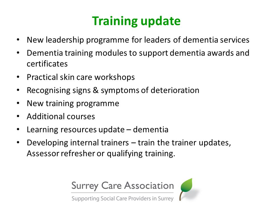Training update New leadership programme for leaders of dementia services Dementia training modules to support dementia awards and certificates Practical skin care workshops Recognising signs & symptoms of deterioration New training programme Additional courses Learning resources update – dementia Developing internal trainers – train the trainer updates, Assessor refresher or qualifying training.